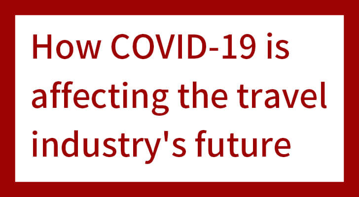 How COVID-19 is affecting the travel industry's future