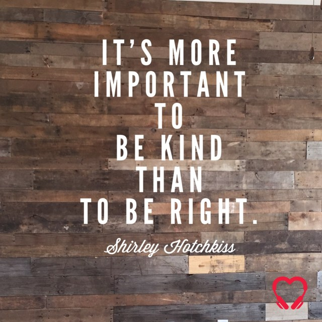 It's more important to be kind than to be right. ~ Shirley Hotchkiss quote, HeartSTories