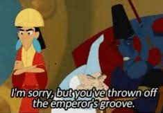 Scene from Emperor's New Groove. I'm sorry but you've thrown off the emperor's groove.