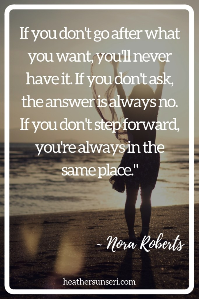 """If you don't go after what you want, you'll never have it. If you don't ask, the answer is always no. If you don't step forward, you're always in the same place."" Nora Roberts"