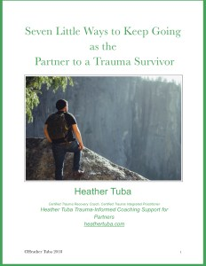 Free Download: Seven Little Ways to Keep Going as the Partner to a Trauma Survivor Heather Tuba @heathertuba Partners Survivors
