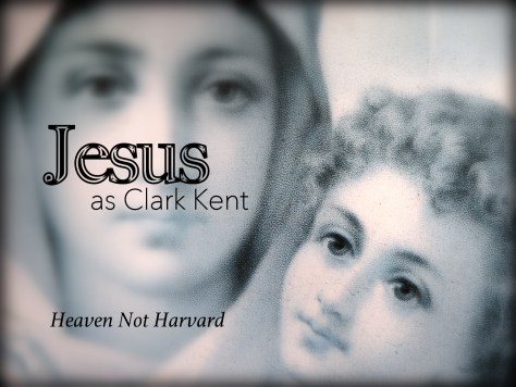 Jesus as Clark Kent lived knowing he was sent to be Superman - Heaven Not Harvard