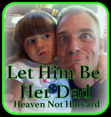 Honoring my husband by letting him have his own relationship with our daughter. She already has a mom, let him be her dad. Heaven Not Harvard