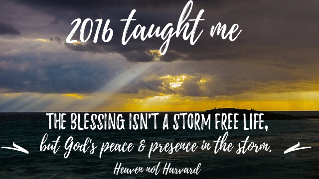 What did you learn in 2016? It was a challenging year, but I learned the blessing isn't a storm free life, but God's peace and presence in the storms.