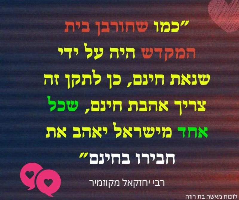 """""""כמו שחורבן בית המקדש היה על ידי שנאת חינם, כן לתקן זה צריך אהבת חינם, שכל אחד מישראל יאהב את חבירו בחינם"""""""