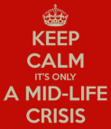 Keep Calm, It's only a mid-life crisis