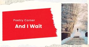 Poetry Corner- And I Wait