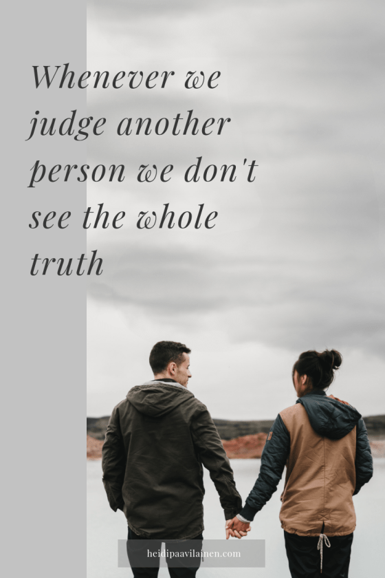 Whenever we judge another person we don't see the whole truth.