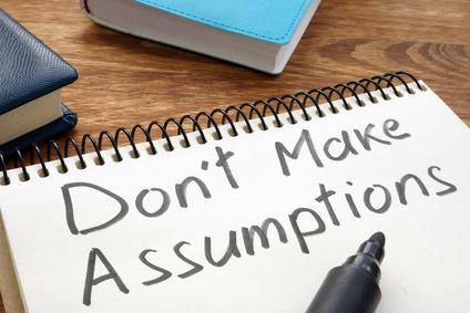 don't make assumptions. you'll be wrong
