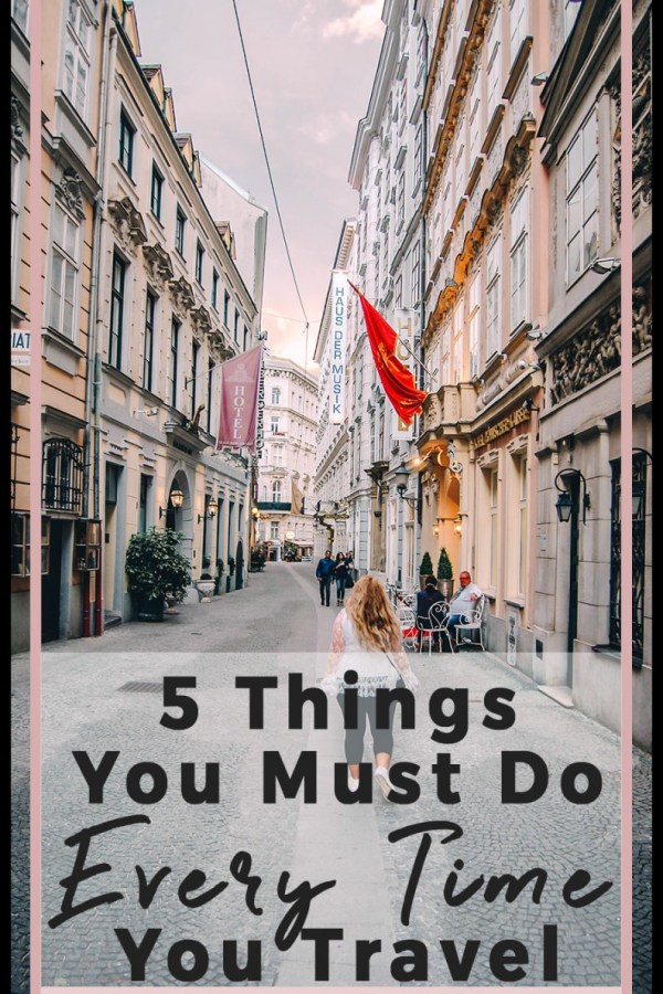 5 Things You MUST Do Every Time you Travel