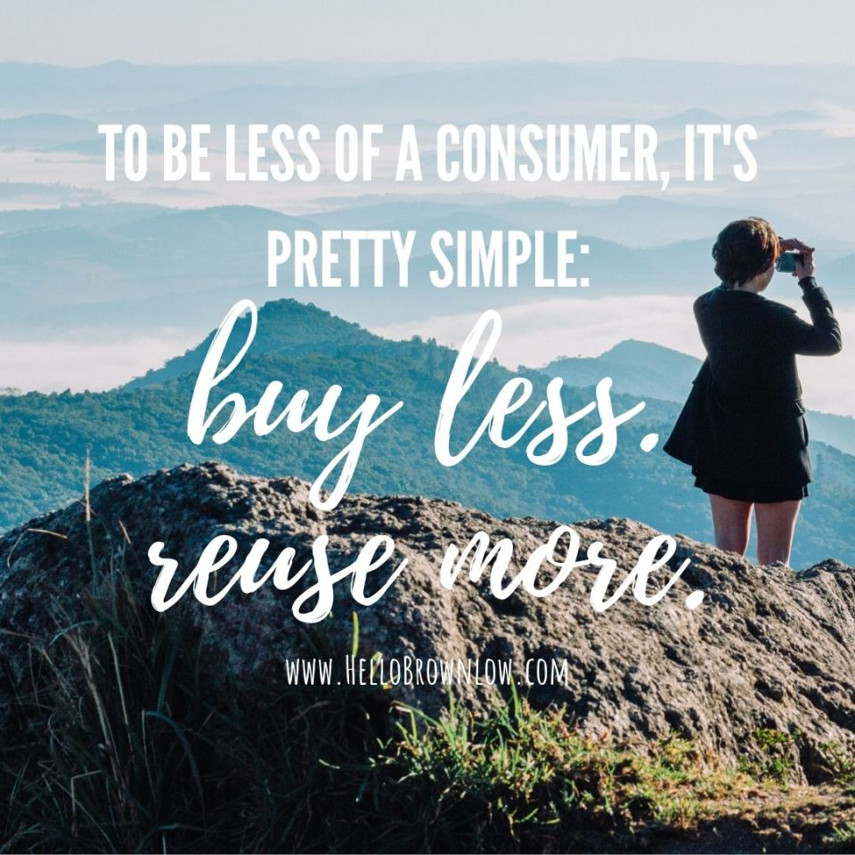 To be less of a consumer, it's pretty simple: buy less. reuse more.