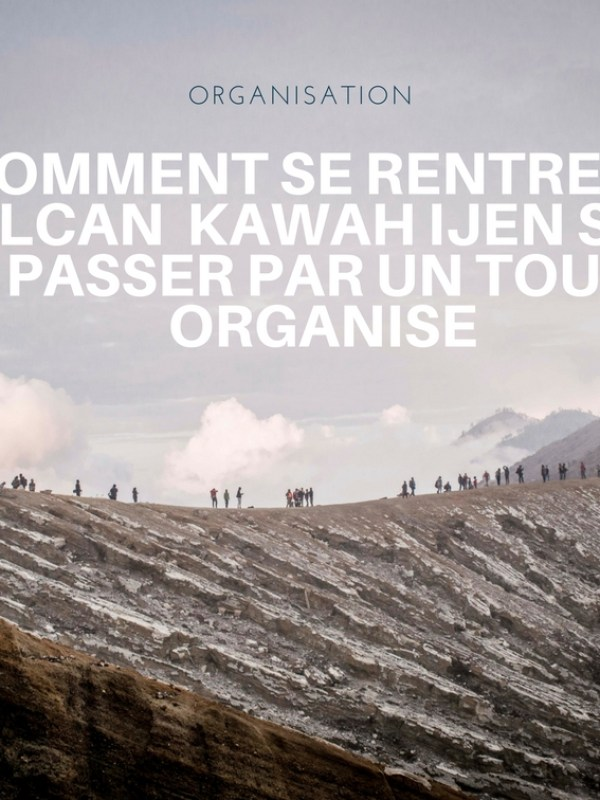 Comment aller au volcan Kawah Ijen  : Ascension et organisation