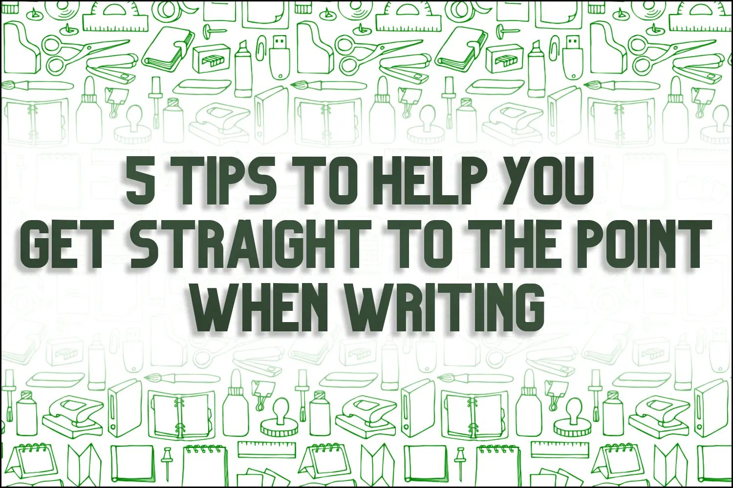 """A title card which reads, """"5 Tips To Help You Get Straight To the Point When Writing"""""""
