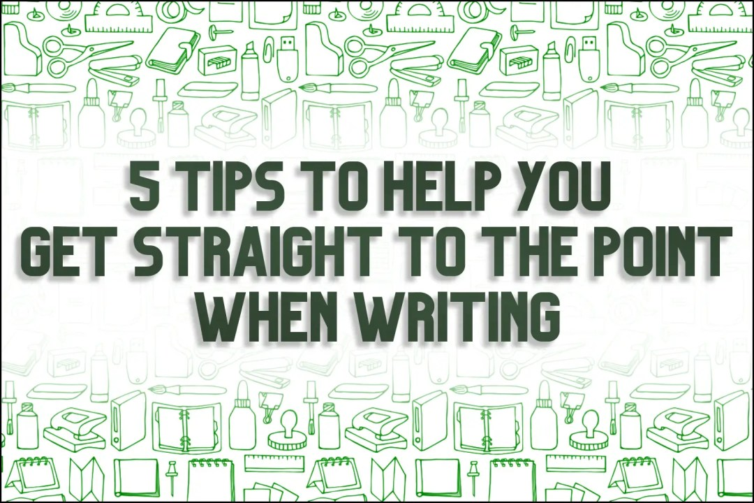 "A title card which reads, ""5 Tips To Help You Get Straight To the Point When Writing"""