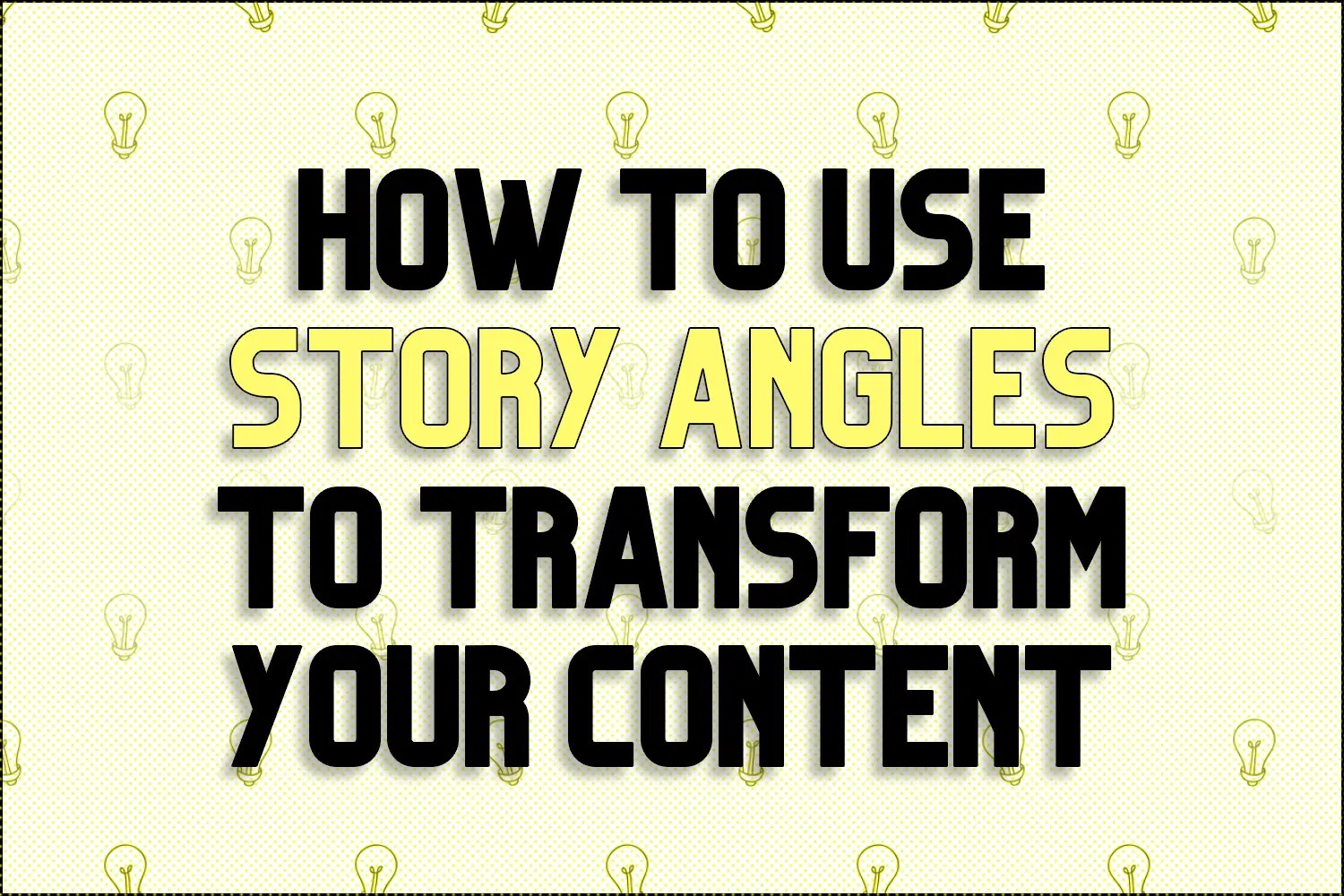"A title card which reads, ""How To Use Story Angles To Transform Your Content"""