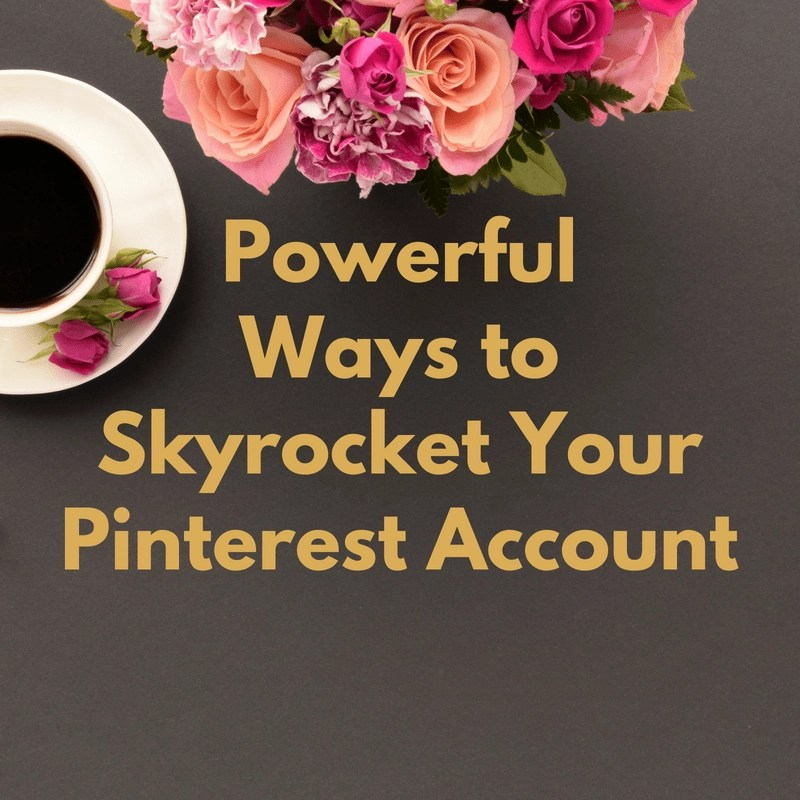 Powerful Ways to Make your Pinterest Account Skyrocket