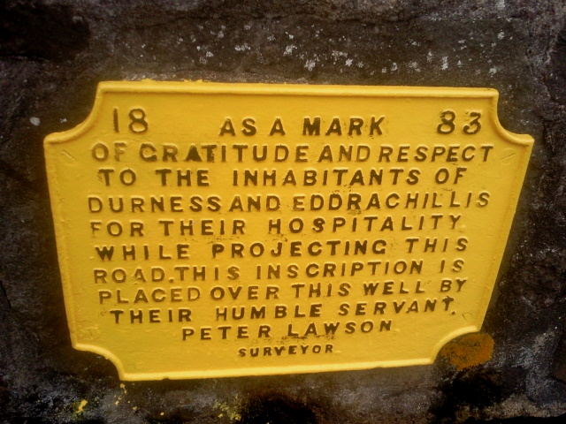 Memorial plaque: 1883 As a mark of gratitude and respect to the inhabitants of Durness and Eddrachillis for their hospitality while projecting this road, this inscription is placed over this well by their humble servant, Peter Lawson, surveyor.