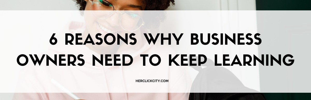blog post header for 6 reasons why business owners need to keep learning