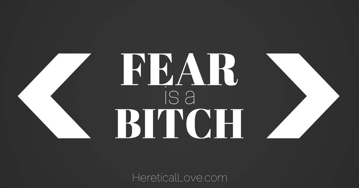 Fear Is A Bitch.
