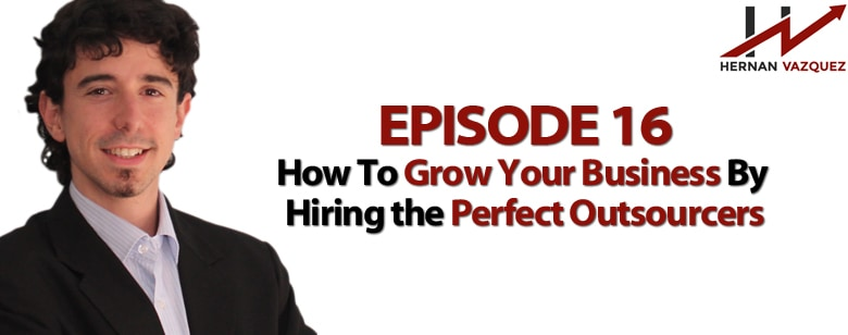 Episode 16 - How To Grow Your Business By Hiring the Perfect Outsourcers