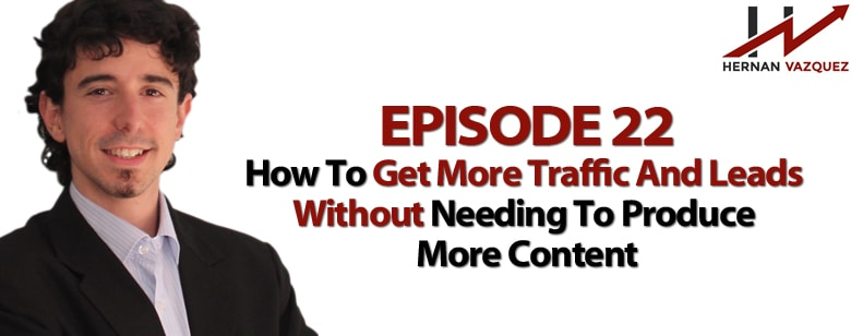 Episode 22 - How to Get More Sales and Leads Without Producing More Content