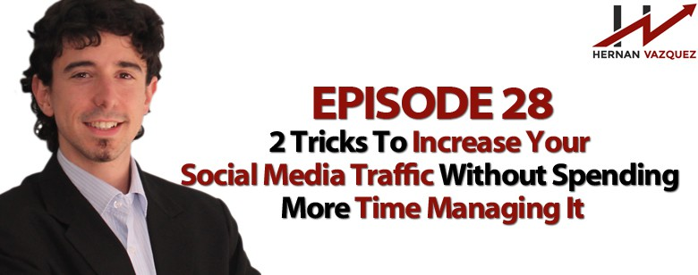Episode 28 - 2 Tricks To Increase Your Social Media Traffic Without Spending More Time Managing It