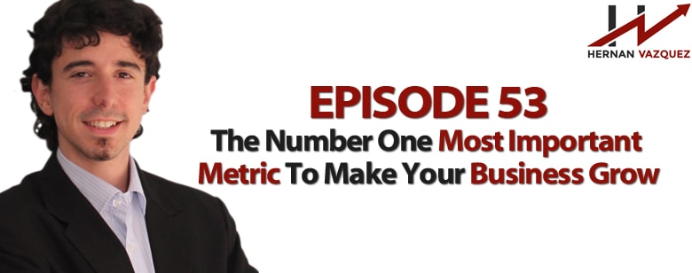 Episode 53 - The Number One Most Important Metric To Make Your Business Grow