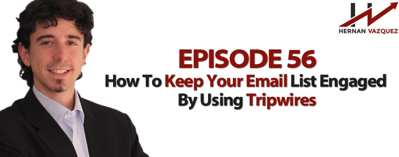 Episode 56 - How To Keep Your Email List Engaged With Tripwires