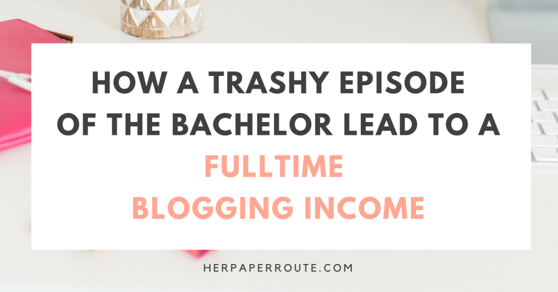 How A Trashy Episode Of The Bachelor Lead To A Fulltime Blogging Income   HerPaperRoute.com