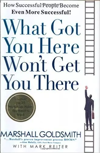 """""""What Got You Here Won't Get You There: How Successful People Become Even More Successful,"""" by Marshall Goldsmith."""