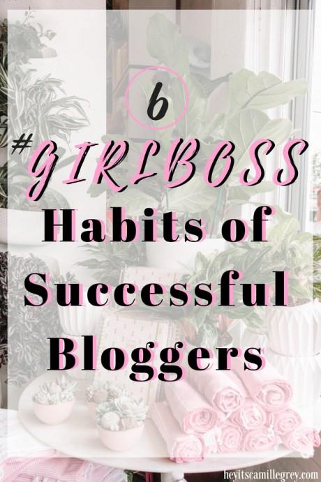 6 Girlboss Habits of Successful Bloggers | Hey It's Camille Grey