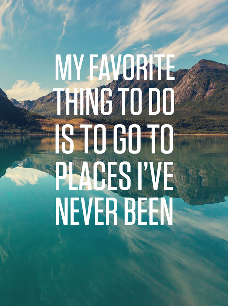 My favorite place to go is places I've never been print
