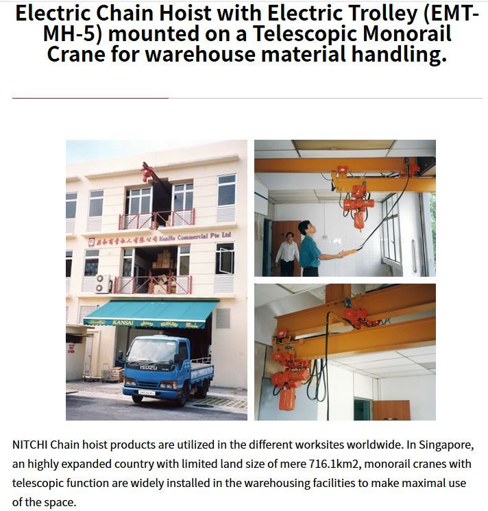 Electric Chain Hoist with Electric Trolley (EMT-MH-5) mounted on a Telescopic Monorail Crane for warehouse material handling. NITCHI Chain hoist products are utilized in the different worksites worldwide. In Singapore, an highly expanded country with limited land size of mere 716.1km2, monorail cranes with telescopic function are widely installed in the warehousing facilities to make maximal use of the space.