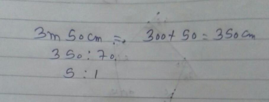 ratio of 3m 50cm to 70 cm brainly in
