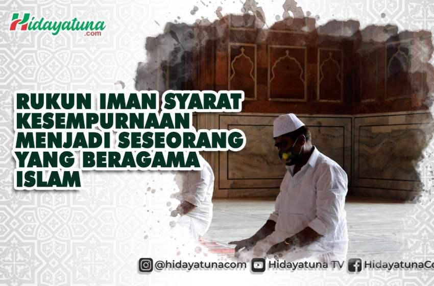 Rukun Iman Syarat Kesempurnaan Beragama Islam