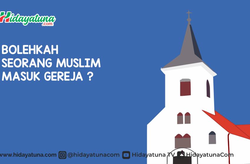 Bolehkah Seorang Muslim Masuk Gereja?