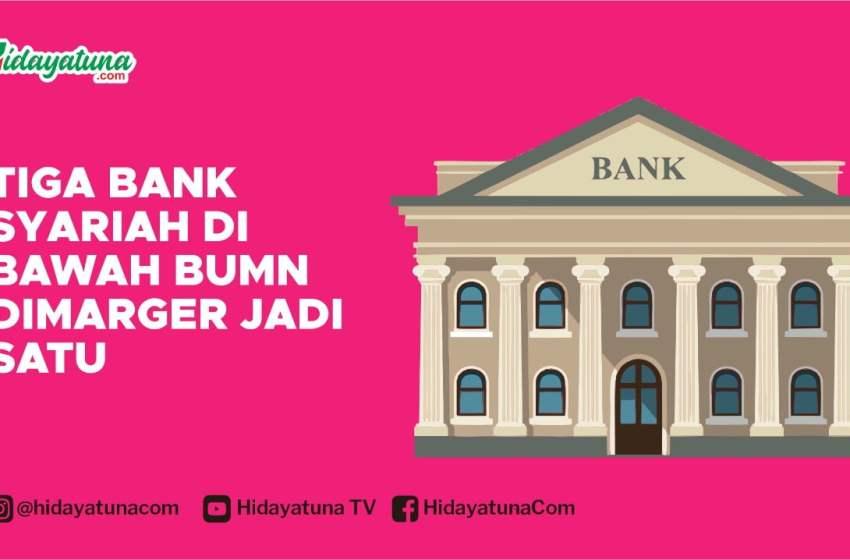 Tiga Bank Syariah di Bawah BUMN Dimarger Jadi Satu