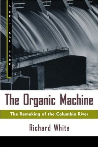 """White, Richard """"The Organic Machine: The Remaking of the Columbia River"""" Hill and Wang Critical Issues, 1996"""