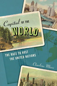 "Mires, Charlene ""Capital of the World: The Race to Host the United Nations"" NYU Press, 2013"