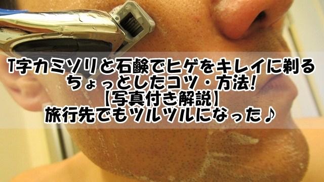 T字カミソリと石鹸でヒゲをキレイに剃るちょっとしたコツ・方法!【写真】旅行先でもツルツルになった♪
