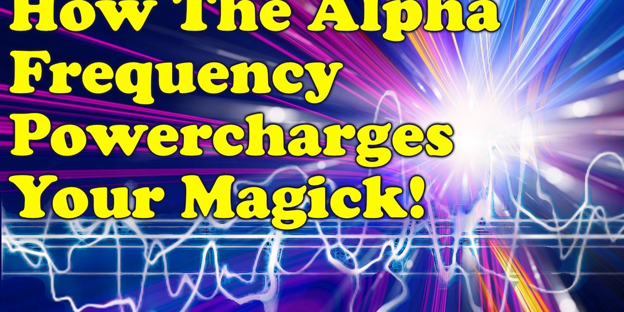 HOW THE ALPHA FREQUENCY POWER-CHARGES YOUR MAGICK
