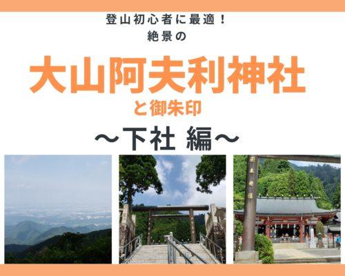 登山初心者に最適!絶景の「大山阿夫利神社」と御朱印!~下社 編~