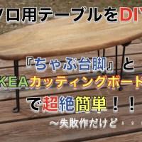 【ソロ用テーブルをDIY!!】ちゃぶ台脚(折りたたみ脚)とIKEA(イケア)カッティングボードで簡単手作り!!