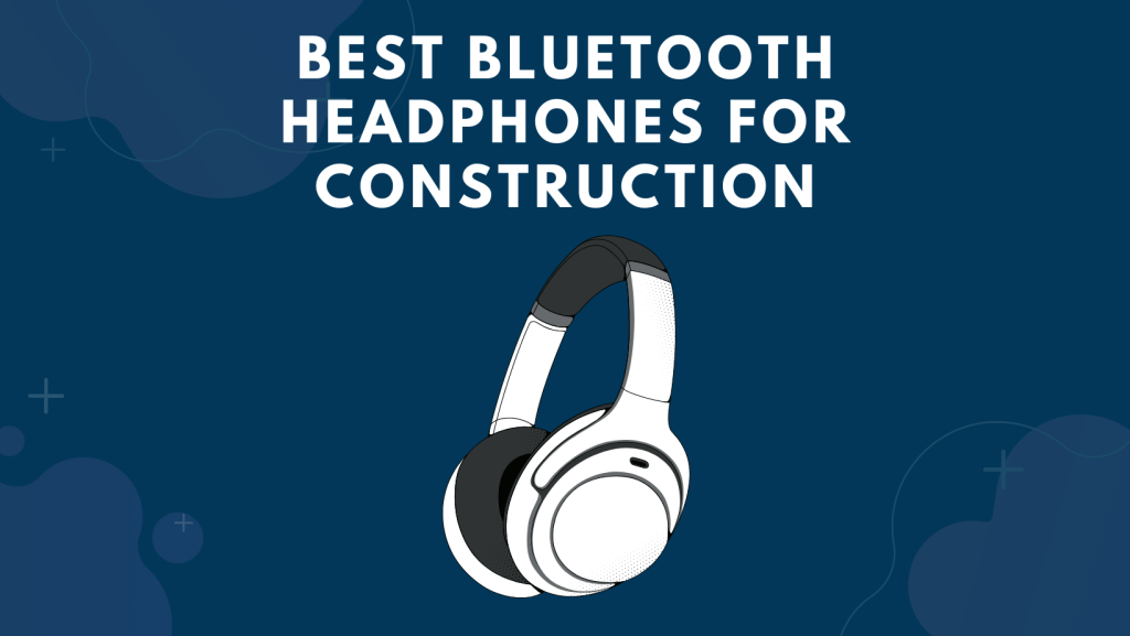 Best Bluetooth Headphones For Construction