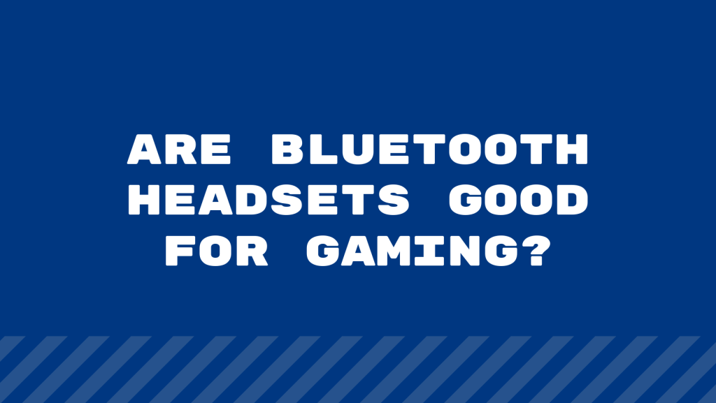 Are Bluetooth Headsets Good for Gaming