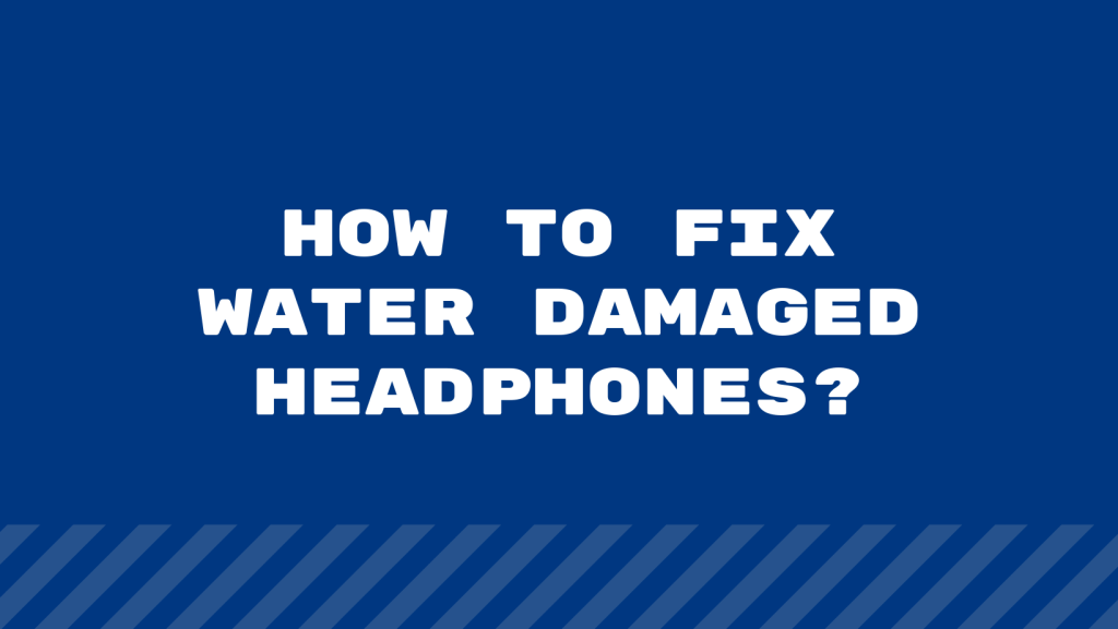 How To Fix Water Damaged Headphones