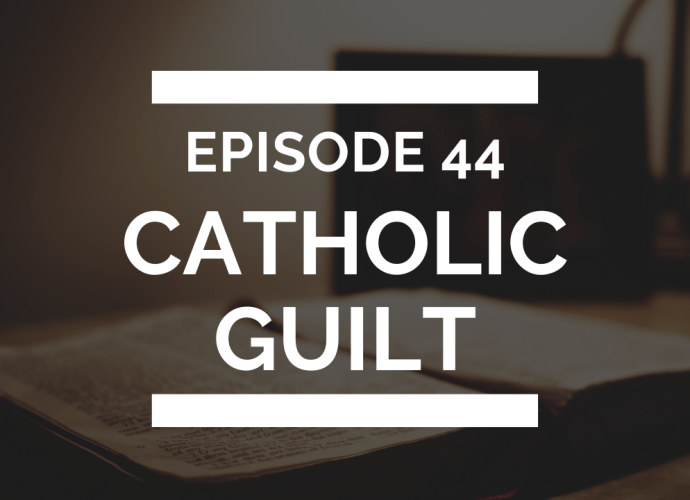 episode 44: catholic guilt (or just regular guilt)