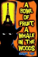 A BOWL OF FRUIT, A WHALE IN THE WOODS