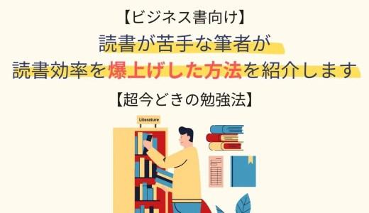 【ビジネス書向け】読書が苦手な筆者が読書効率を爆上げした方法を紹介します【超今どきの勉強法】