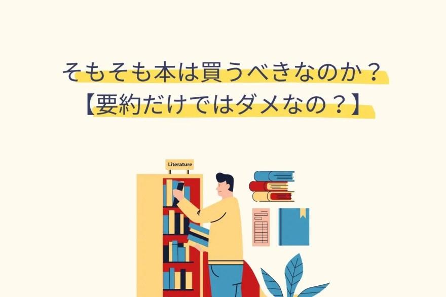 そもそも本は買うべきなのか?【要約だけではダメなの?】